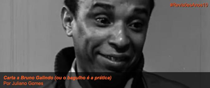 Carta a Bruno Galindo (ou o bagulho é a prática)