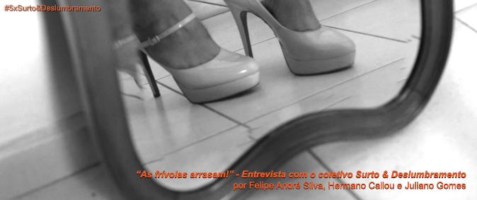 """""""As frívolas arrasam!"""" – Entrevista com o coletivo Surto & Deslumbramento"""